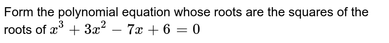 Form  the polynomial equation whose roots are the squares of the roots of `x^3+3x^2-7x+6=0`