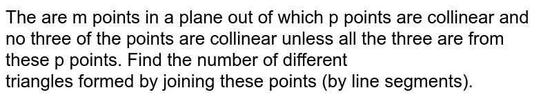 The are m points in a plane out of which p points are collinear and no three of the points are collinear unless all the three are from these p points. Find the number of different <br> triangles formed by joining these points (by line segments).