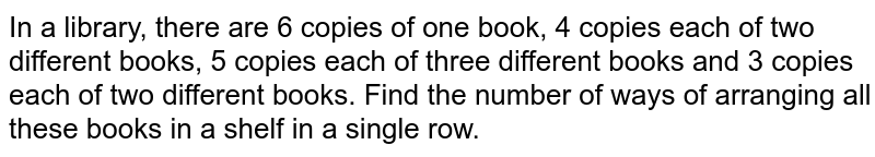In a library, there are 6 copies of one book, 4 copies each of two different books, 5 copies each of three different books and 3 copies each of two different books. Find the number of ways of arranging all these books in a shelf in a single row.