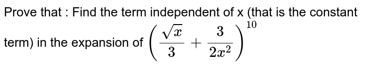 Prove that : Find the term independent of x (that  is the constant term) in the expansion of `((sqrt(x))/(3)+(3)/(2x^(2)))^(10)`