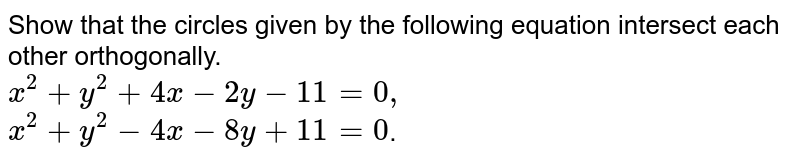 Show that the circles given by the following equation intersect each other orthogonally. <br> `x^2 + y^2 + 4x - 2y - 11 = 0, ` <br> `x^2 + y^2 - 4x - 8y + 11 = 0 `.