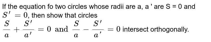 If  the equation fo two circles whose radii are a, a ' are  S = 0 and `S^' = 0`, then show that circles `S/a + (S^')/(a^') = 0 and S/a - (S^')/(a') = 0` intersect orthogonally.