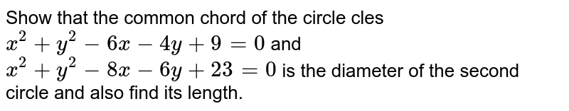 Show that the common chord of the circle cles ` x^2 + y^2 - 6x - 4y + 9 = 0` and `x^2 + y^2 - 8x - 6y + 23 = 0 ` is the diameter of the second circle and also find its length.
