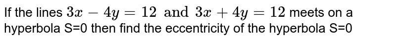 If the lines `3x-4y=12 and 3x+4y=12` meets on a hyperbola S=0 then find the eccentricity of the hyperbola S=0