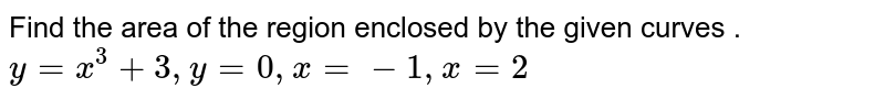 Find the area of the region enclosed by the given curves .<br> `y=x^(3)+3, y=0 , x=-1, x=2`