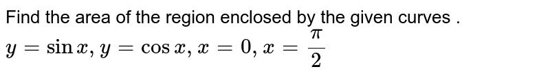 Find the area of the region enclosed by the given curves .<br> `y=sinx ,y=cosx , x=0 , x=(pi)/(2)`
