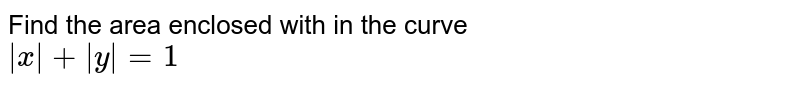 Find the area enclosed with in the curve <br>  ` x  + y =1`