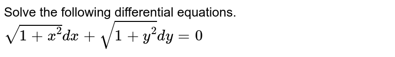 Solve the following differential equations. <br>`sqrt(1+x^(2))dx +sqrt(1+y^(2))dy=0`