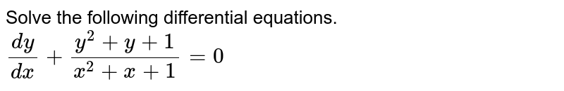 Solve the following differential equations. <br> `(dy)/(dx)+(y^(2)+y+1)/(x^(2)+x+1)=0`