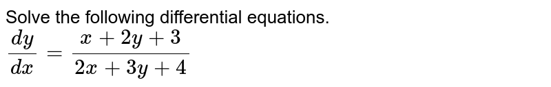 Solve the following differential equations. <br> `(dy)/(dx)=(x+2y+3)/(2x+3y+4)`