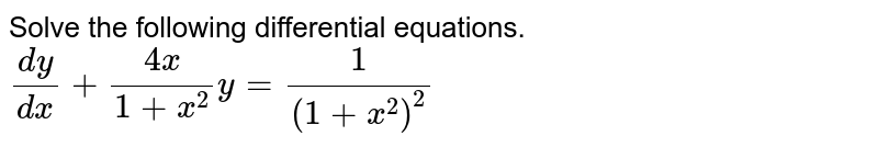 Solve the following differential equations. <br>`(dy)/(dx)+(4x)/(1+x^(2))y=(1)/((1+x^(2))^(2))`