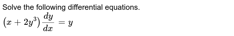 Solve the following differential equations. <br> `(x+2y^(3))(dy)/(dx)=y`