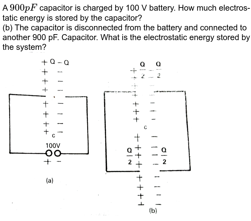 """A `900pF` capacitor is charged by 100 V battery. How much electros-tatic energy is stored by the capacitor? <br> (b) The capacitor is disconnected from the battery and connected to another 900 pF. Capacitor. What is the electrostatic energy stored by the system? <br> <img src=""""https://d10lpgp6xz60nq.cloudfront.net/physics_images/VIK_PHY_QB_C05_E06_010_Q01.png"""" width=""""80%"""">"""