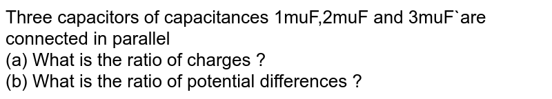 Three capacitors of capacitances 1muF,2muF and 3muF`are connected in parallel <br> (a) What is the ratio of charges ? <br> (b) What is the ratio of potential differences ?