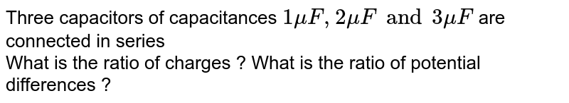 Three capacitors of capacitances `1muF,2muF and 3muF` are connected in series <br> What is the ratio of charges ? What is the ratio of potential differences ?