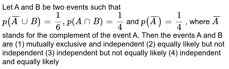 Let A and B be two events such that `p( bar AuuB)=1/6, p(AnnB)=1/4`  and `p( bar A)=1/4` , where ` bar A` stands for   the complement of the event A. Then the events A and B   are (1) mutually exclusive and independent (2) equally likely but not independent (3) independent   but not equally likely (4)   independent and equally likely