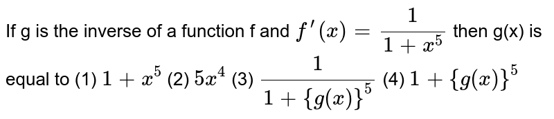 """If g is the inverse of a function f and `f^'(x)=1/(1+x^5)` then g(x) is equal to (1) `1""""""""+x^5`    (2) `5x^4`  (3) `1/(1+{g(x)}^5)`    (4) `1+{g(x)}^5`"""