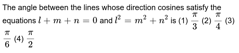 """The angle between   the lines whose direction cosines satisfy the equations `l+m+n=""""""""0` and `l^2=m^2+n^2` is (1) `pi/3`    (2) `pi/4`  (3) `pi/6`    (4) `pi/2`"""