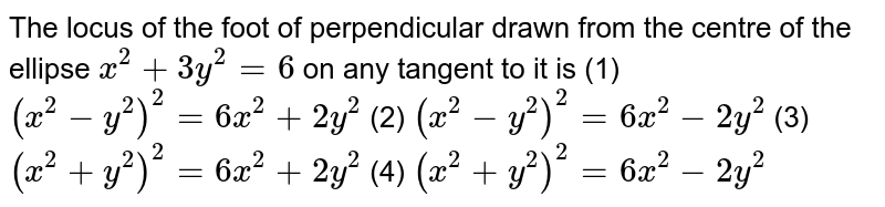 """The locus of the foot of perpendicular drawn from   the centre of the ellipse `x^2+""""""""3y^2=""""""""6` on any   tangent to it is (1) `(x^2-y^2)^2=""""""""6x^2+""""""""2y^2`    (2) `(x^2-y^2)^2=""""""""6x^2-2y^2`  (3) `(x^2+y^2)^2=""""""""6x^2+""""""""2y^2`    (4) `(x^2+y^2)^2=""""""""6x^2-2y^2`"""