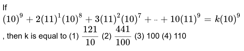 """If `(10)^9+""""""""2(11)^1(10)^8+""""""""3(11)^2(10)^7+""""""""ddot""""""""+""""""""10(11)^9=k(10)^9` , then k is equal to (1) `(121)/(10)`    (2) `(441)/(100)`  (3) 100   (4) 110"""
