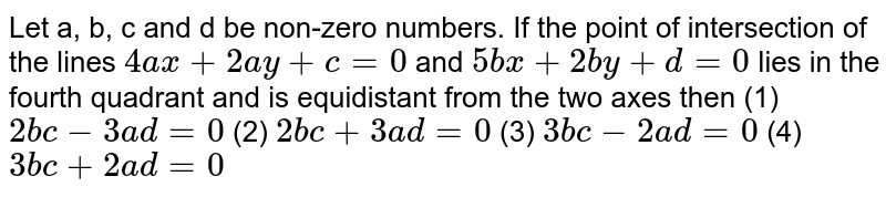 """Let a, b, c and d be non-zero numbers. If the   point of intersection of the lines `4a x+""""""""2a y+c=""""""""0` and `5b x+""""""""2b y+d=""""""""0`  lies in the   fourth quadrant and is equidistant from the two axes then (1) `2b c-3a d=""""""""0`    (2) `2b c+""""""""3a d=""""""""0`  (3) `3b c-2a d=""""""""0`    (4) `3b c+""""""""2a d=""""""""0`"""