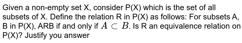 Given a non-empty set X, consider P(X) which is the   set of all subsets of X. Define the relation R in P(X) as follows:  For subsets A, B in P(X), ARB if and only if `A sub B`. Is R an equivalence relation on P(X)?   Justify you answer