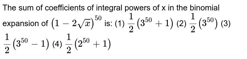 The   sum of coefficients of integral powers of x in the binomial expansion of `(1-2sqrt(x))^(50)`  is: (1) `1/2(3^(50)+1)`    (2) `1/2(3^(50))`  (3) `1/2(3^(50)-1)`    (4) `1/2(2^(50)+1)`