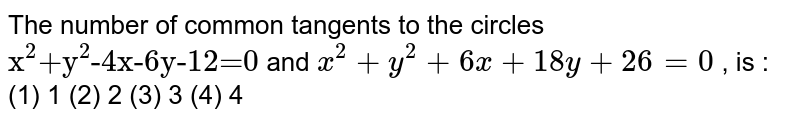"""The   number of common tangents to the circles `""""x""""^(""""2"""")""""+y""""^(""""2"""")""""-4x-6y-12=0""""`  and `x^2+""""""""y^2+""""""""6x""""""""+""""""""18 y""""""""+""""""""26""""""""=""""""""0` ,   is :  (1)   1 (2) 2 (3) 3 (4) 4"""