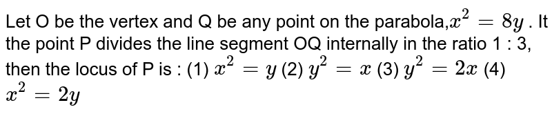 """Let O   be the vertex and Q be any point on the parabola,`x^2=""""""""8y` . It   the point P divides the line segment OQ internally in the ratio 1 : 3, then   the locus of P is :  (1) `x^2=""""""""y`  (2)   `y^2=""""""""x`  (3)   `y^2=""""""""2x`  (4)   `x^2=""""""""2y`"""