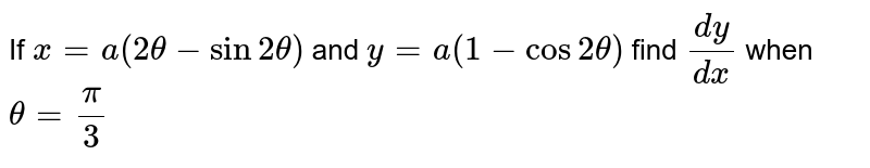 If `x=a(2theta-sin2theta)` and `y=a(1-cos2theta)` find `(dy)/(dx)` when `theta = pi/3`