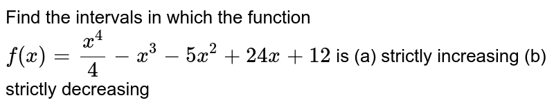 Find the intervals in which the function `f(x)=x^4/4-x^3-5x^2+24x+12` is (a) strictly increasing (b) strictly decreasing