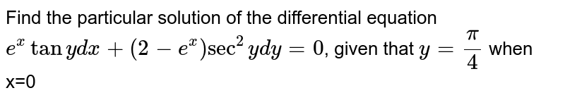 Find the particular solution of the differential equation `e^xtanydx+(2-e^x)sec^2ydy=0`, given that `y=pi/4` when x=0