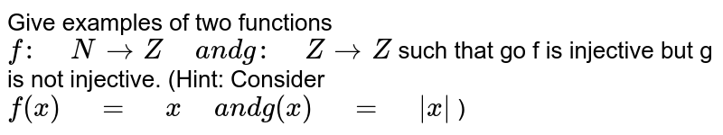 """Give examples of two functions `f:"""" """"N->Z"""" """"a n dg:"""" """"Z->Z` such that go f is injective but g  is not injective.  (Hint: Consider `f(x)"""" """"="""" """"x"""" """"a n d""""""""""""""""""""""""""""""""g(x)"""" """"="""" """"