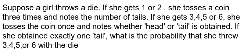 Suppose a girl throws a die. If she gets 1 or 2 , she tosses a coin three times and notes the number of tails. If she gets 3,4,5 or 6, she tosses the coin once and notes whether 'head' or 'tail' is obtained. If she obtained exactly one 'tail', what is the probability that she threw 3,4,5,or 6 with the die
