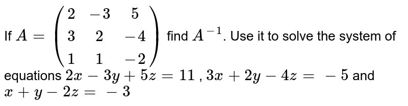 If `A=((2,-3,5),(3,2,-4),(1,1,-2))` find `A^(-1)`. Use it to solve the system of equations `2x-3y+5z=11` , `3x+2y-4z=-5` and `x+y-2z=-3`