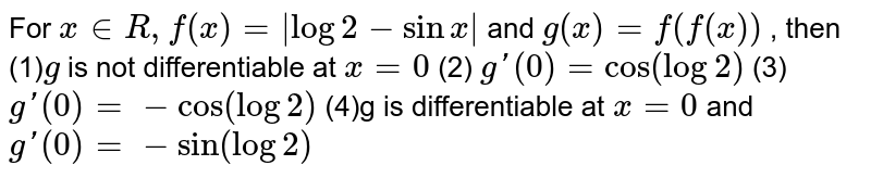 For `x in  R ,f(x)=|log2-sinx|`  and `g(x)=f(f(x))` , then  (1)`g`  is not differentiable at `x=0` (2)     `g'(0)=cos(log2)` (3)       `g'(0)=-cos(log2)`   (4)g  is differentiable at ` x=0`   and `g'(0)=-sin(log2)`