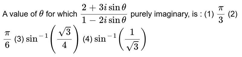 A value of  for which `(2+3isintheta)/(1-2isintheta)` purely imaginary, is : (1) `pi/3`    (2) `pi/6`  (3) `sin^(-1)((sqrt(3))/4)`  (4) `sin^(-1)(1/(sqrt(3)))`