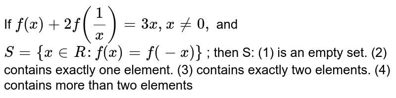 If `f(x)+2f(1/x)=3x , x!=0,` and `S={x in  R :f(x)=f(-x)}` ; then S: (1) is an empty set. (2) contains exactly one element. (3) contains exactly two elements. (4) contains more than two elements
