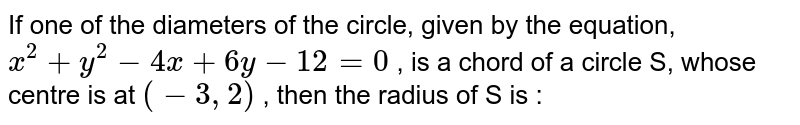"""If one of the diameters of the circle, given by the equation, `x^2+y^2-4x+6y-12=0` , is a chord of a circle S, whose centre is at `(-3,""""""""2)` , then the radius of S is :"""