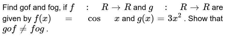 """Find gof and fog, if `f"""" """":"""" """"R ->R` and `g"""" """":"""" """"R ->R` are given by `f(x)"""" """"="""" """"cos"""" """"x` and `g(x)=3x^2` . Show that `gof!=fog` ."""