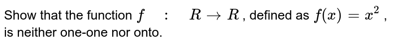 """Show that the function `f"""" """":"""" """"R ->R` , defined as `f(x)=x^2` , is neither one-one nor onto."""