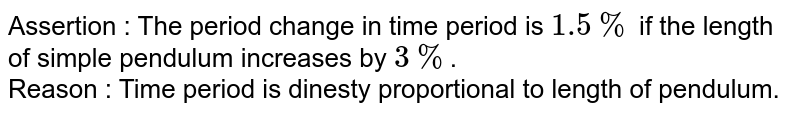 Assertion : The period change in time period is `1.5% ` if the length of simple pendulum increases by `3%`. <br> Reason : Time period is dinesty proportional to length of pendulum.