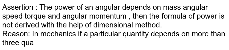 Assertion : The power of an angular depends on mass angular speed torque and angular momentum , then the formula of power is not derived with the help of dimensional method. <br> Reason: In mechanics if a particular quantity depends on more than three quantities then we cannot dimensions the formula of the quantities by the help of dimensions method.