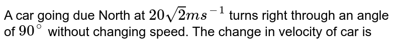 A car going due North at `20sqrt(2) ms^(-1)` turns right through an angle of `90^(@)` without changing speed. The change in velocity of car is