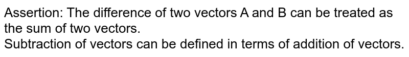 Assertion: The difference of two vectors A and B can be treated as the sum of two vectors. <br> Subtraction of vectors can be defined in terms of addition of vectors.