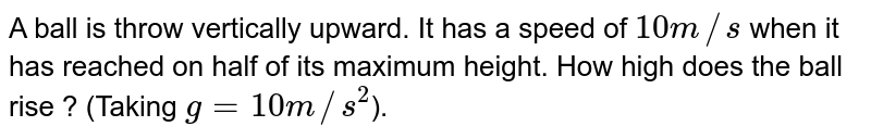 A ball is throw vertically upward. It has a speed of `10 m//s` when it has reached on half of its maximum height. How high does the ball rise ? (Taking `g = 10 m//s^2`).