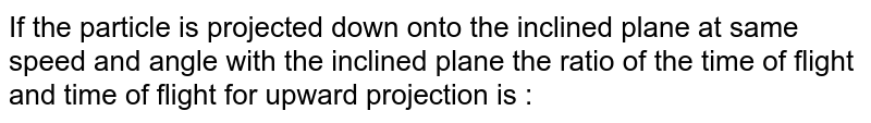 If the particle is projected down onto the inclined plane at same speed and angle with the inclined plane the ratio of the time of flight and time of flight for upward projection is :