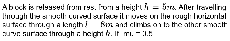"""A block is released from rest from a height `h = 5m`. After travelling through the smooth curved surface it moves on the rough horizontal surface through a length `l = 8 m` and climbs on to the other smooth curve surface through a height `h`. If `mu = 0.5` find `h`. <br> <img src=""""https://d10lpgp6xz60nq.cloudfront.net/physics_images/A2Z_XI_C06_E01_046_Q01.png"""" width=""""80%"""">"""