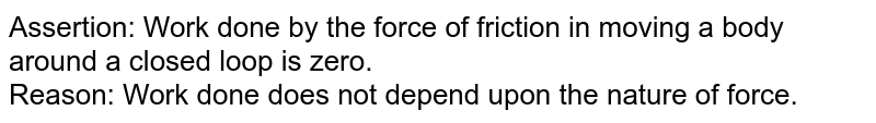Assertion: Work done by the force of friction in moving a body around a closed loop is zero. <br> Reason: Work done does not depend upon the nature of force.