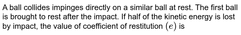 A ball collides impinges directly on a similar ball at rest. The first ball is brought to rest after the impact. If half of the kinetic energy is lost by impact, the value of coefficient of restitution `( e)` is